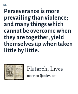 Plutarch, Lives: Perseverance is more prevailing than violence; and many things which cannot be overcome when they are together, yield themselves up when taken little by little.