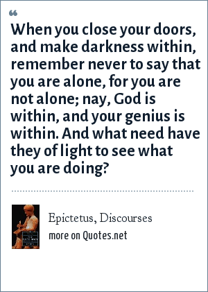 Epictetus, Discourses: When you close your doors, and make darkness within, remember never to say that you are alone, for you are not alone; nay, God is within, and your genius is within. And what need have they of light to see what you are doing?