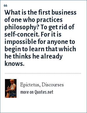 Epictetus, Discourses: What is the first business of one who practices philosophy? To get rid of self-conceit. For it is impossible for anyone to begin to learn that which he thinks he already knows.