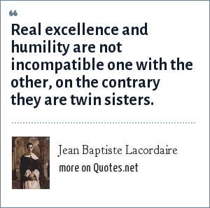 Jean Baptiste Lacordaire: Real excellence and humility are not incompatible one with the other, on the contrary they are twin sisters.