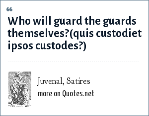 Juvenal, Satires: Who will guard the guards themselves?<br>(quis custodiet ipsos custodes?)