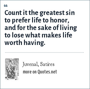 Juvenal, Satires: Count it the greatest sin to prefer life to honor, and for the sake of living to lose what makes life worth having.