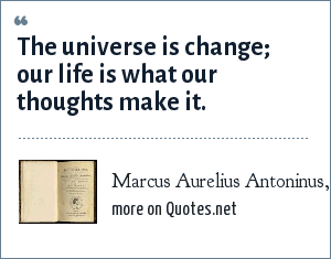 Marcus Aurelius Antoninus, Meditations: The universe is change; our life is what our thoughts make it.