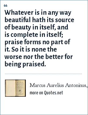 Marcus Aurelius Antoninus, Meditations: Whatever is in any way beautiful hath its source of beauty in itself, and is complete in itself; praise forms no part of it. So it is none the worse nor the better for being praised.