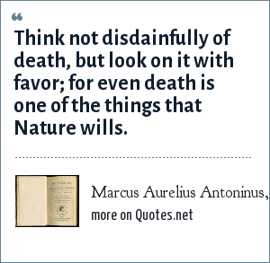 Marcus Aurelius Antoninus, Meditations: Think not disdainfully of death, but look on it with favor; for even death is one of the things that Nature wills.