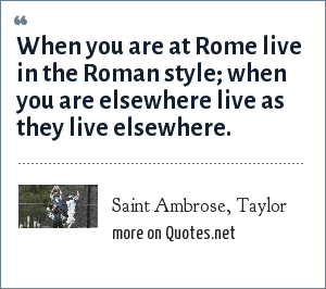 Saint Ambrose, Taylor: When you are at Rome live in the Roman style; when you are elsewhere live as they live elsewhere.