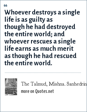 The Talmud, Mishna. Sanhedrin: Whoever destroys a single life is as guilty as though he had destroyed the entire world; and whoever rescues a single life earns as much merit as though he had rescued the entire world.