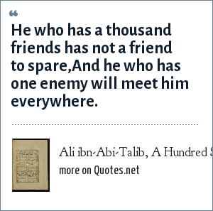 Ali ibn-Abi-Talib, A Hundred Sayings: He who has a thousand friends has not a friend to spare,<br>And he who has one enemy will meet him everywhere.