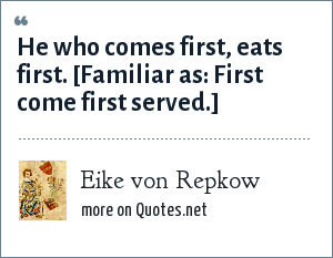 Eike von Repkow: He who comes first, eats first. [Familiar as: First come first served.]