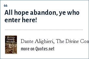 Dante Alighieri, The Divine Comedy: All hope abandon, ye who enter here!