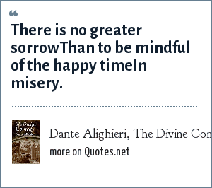 Dante Alighieri, The Divine Comedy: There is no greater sorrowThan to be mindful of the happy timeIn misery.