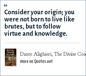 Dante Alighieri, The Divine Comedy: Consider your origin; you were not born to live like brutes, but to follow virtue and knowledge.