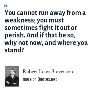 Robert Louis Stevenson: You cannot run away from a weakness; you must sometimes fight it out or perish. And if that be so, why not now, and where you stand?