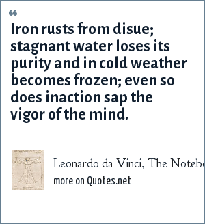 Leonardo da Vinci, The Notebooks: Iron rusts from disue; stagnant water loses its purity and in cold weather becomes frozen; even so does inaction sap the vigor of the mind.