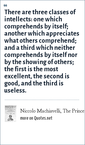 Niccolo Machiavelli, The Prince: There are three classes of intellects: one which comprehends by itself; another which appreciates what others comprehend; and a third which neither comprehends by itself nor by the showing of others; the first is the most excellent, the second is good, and the third is useless.