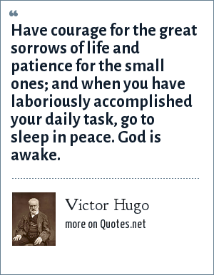 Victor Hugo: Have courage for the great sorrows of life and patience for the small ones; and when you have laboriously accomplished your daily task, go to sleep in peace. God is awake.