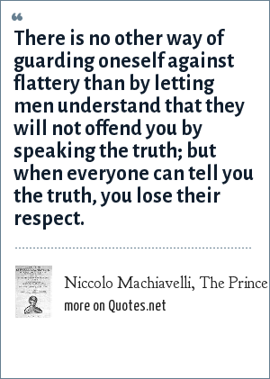 Niccolo Machiavelli, The Prince: There is no other way of guarding oneself against flattery than by letting men understand that they will not offend you by speaking the truth; but when everyone can tell you the truth, you lose their respect.