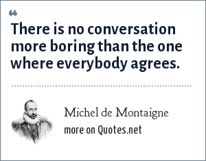 Michel de Montaigne: There is no conversation more boring than the one where everybody agrees.