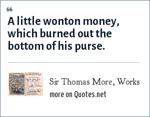 Sir Thomas More, Works: A little wonton money, which burned out the bottom of his purse.
