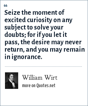 William Wirt: Seize the moment of excited curiosity on any subject to solve your doubts; for if you let it pass, the desire may never return, and you may remain in ignorance.