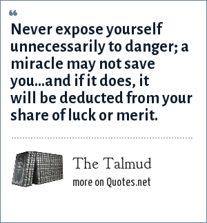 The Talmud: Never expose yourself unnecessarily to danger; a miracle may not save you...and if it does, it will be deducted from your share of luck or merit.