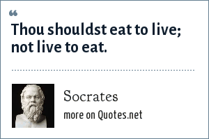 Socrates: Thou shouldst eat to live; not live to eat.