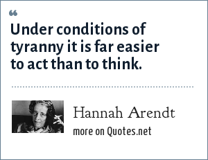 Hannah Arendt: Under conditions of tyranny it is far easier to act than to think.