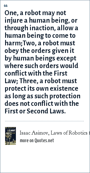 Isaac Asimov, Laws of Robotics from I. Robot, 1950: One, a robot may not injure a human being, or through inaction, allow a human being to come to harm;Two, a robot must obey the orders given it by human beings except where such orders would conflict with the First Law; Three, a robot must protect its own existence as long as such protection does not conflict with the First or Second Laws.