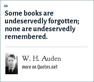 W. H. Auden: Some books are undeservedly forgotten; none are undeservedly remembered.
