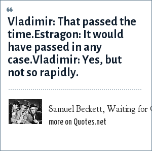 Samuel Beckett, Waiting for Godot (1955): Vladimir: That passed the time.Estragon: It would have passed in any case.Vladimir: Yes, but not so rapidly.