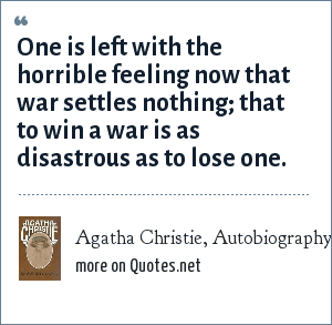 Agatha Christie, Autobiography (1977): One is left with the horrible feeling now that war settles nothing; that to win a war is as disastrous as to lose one.