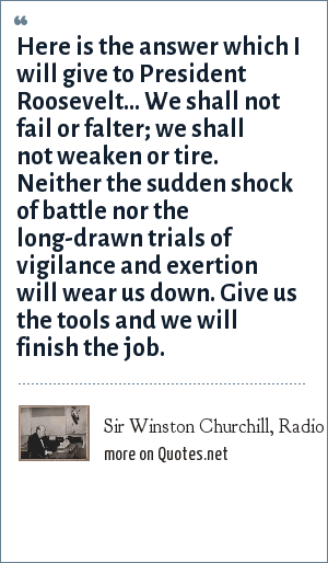 Sir Winston Churchill, Radio speech, 1941: Here is the answer which I will give to President Roosevelt... We shall not fail or falter; we shall not weaken or tire. Neither the sudden shock of battle nor the long-drawn trials of vigilance and exertion will wear us down. Give us the tools and we will finish the job.