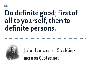 John Lancaster Spalding: Do definite good; first of all to yourself, then to definite persons.