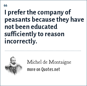 Michel de Montaigne: I prefer the company of peasants because they have not been educated sufficiently to reason incorrectly.