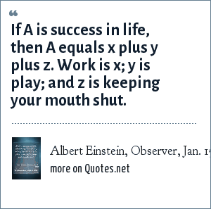 Albert Einstein, Observer, Jan. 15, 1950: If A is success in life, then A equals x plus y plus z. Work is x; y is play; and z is keeping your mouth shut.