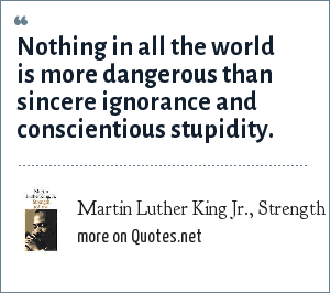 Martin Luther King Jr., Strength to Love, 1963: Nothing in all the world is more dangerous than sincere ignorance and conscientious stupidity.