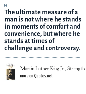 Martin Luther King Jr., Strength to Love, 1963: The ultimate measure of a man is not where he stands in moments of comfort and convenience, but where he stands at times of challenge and controversy.