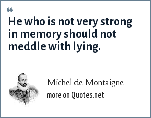 Michel de Montaigne: He who is not very strong in memory should not meddle with lying.