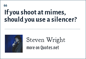 Steven Wright: If you shoot at mimes, should you use a silencer?