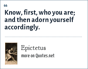 Epictetus: Know, first, who you are; and then adorn yourself accordingly.