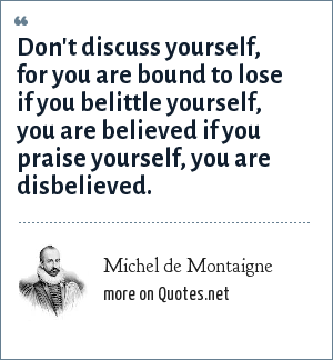 Michel de Montaigne: Don't discuss yourself, for you are bound to lose if you belittle yourself, you are believed if you praise yourself, you are disbelieved.