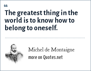 Michel de Montaigne: The greatest thing in the world is to know how to belong to oneself.