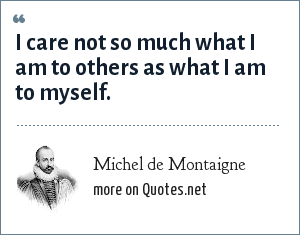 Michel de Montaigne: I care not so much what I am to others as what I am to myself.