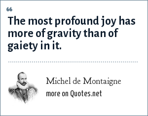 Michel de Montaigne: The most profound joy has more of gravity than of gaiety in it.