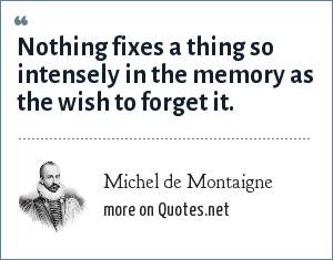 Michel de Montaigne: Nothing fixes a thing so intensely in the memory as the wish to forget it.