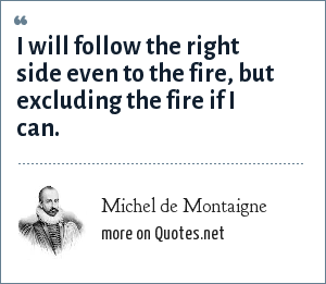 Michel de Montaigne: I will follow the right side even to the fire, but excluding the fire if I can.