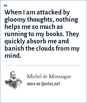 Michel de Montaigne: When I am attacked by gloomy thoughts, nothing helps me so much as running to my books. They quickly absorb me and banish the clouds from my mind.