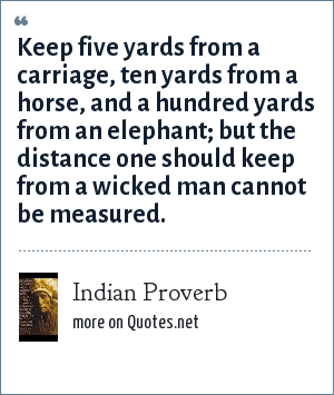 Indian Proverb: Keep five yards from a carriage, ten yards from a horse, and a hundred yards from an elephant; but the distance one should keep from a wicked man cannot be measured.