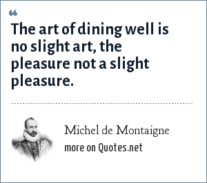 Michel de Montaigne: The art of dining well is no slight art, the pleasure not a slight pleasure.