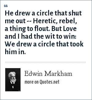 Edwin Markham: He drew a circle that shut me out --<br> Heretic, rebel, a thing to flout.<br> But Love and I had the wit to win:<br> We drew a circle that took him in.